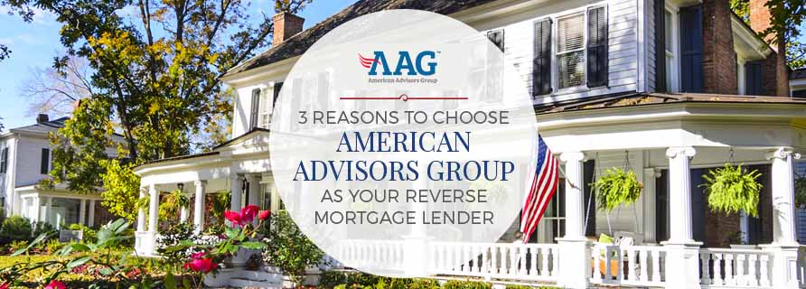 3 Reasons to Choose American Advisors Group as your Reverse Mortgage Lender