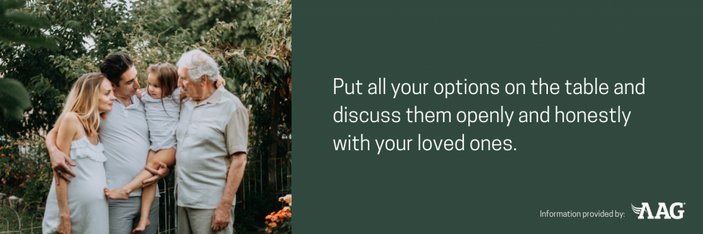 Put all your options on the table and discuss them openly and honestly with your loved ones