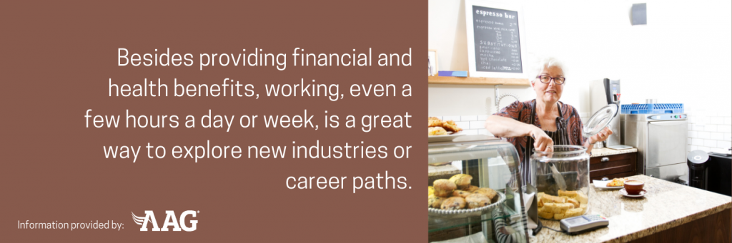 Besides providing financial and health benefits, working, even a few hours a day or week, is a great way to explore new industries or career paths