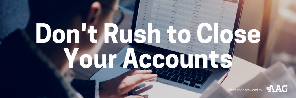 Don't Rush to Close Your Accounts